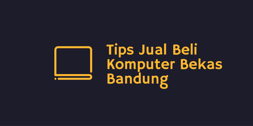 Tips Jual Beli Komputer Bekas Bandung